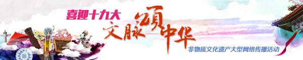 【喜迎十九大·文脉颂中华】非遗是中国梦的天然文脉